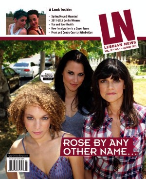 The Lesbian News, Cover August 2011: FenceSitter Films's Rose by Any Other Name (Fay Wolf, Stephanie Reibel, Kristen Howe)